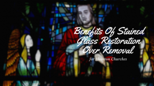 stained glass removal vs restoration houston